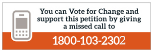 You can Vote for Change and also support this petition by giving a missed call to 1800 - 103 - 2302