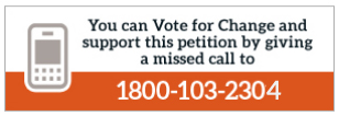 You can Vote for Change and also support this petition by giving a missed call to 1800 - 103 - 2304